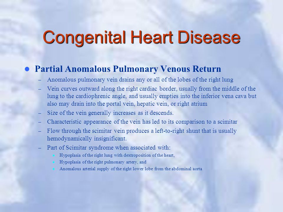 Congenital Heart Disease Partial Anomalous Pulmonary Venous Return – Anomalous pulmonary vein drains any or all of the lobes of the right lung – Vein curves outward along the right cardiac border, usually from the middle of the lung to the cardiophrenic angle, and usually empties into the inferior vena cava but also may drain into the portal vein, hepatic vein, or right atrium – Size of the vein generally increases as it descends.
