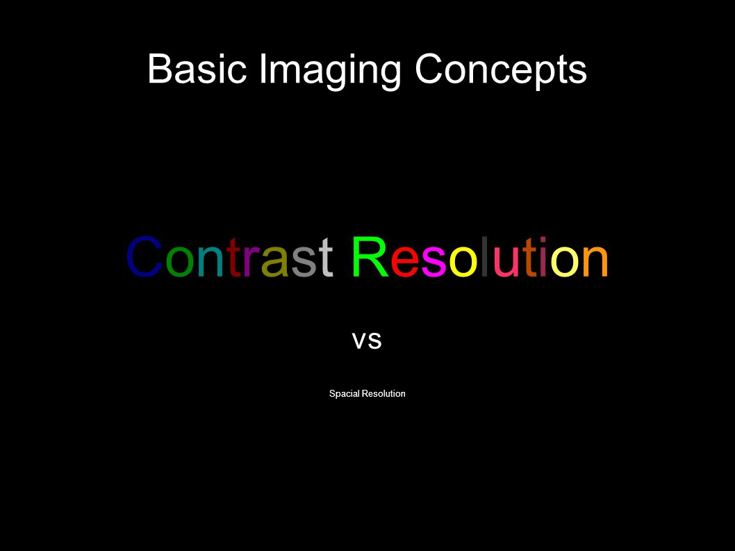 Basic Imaging Concepts Contrast Resolution vs Spacial Resolution