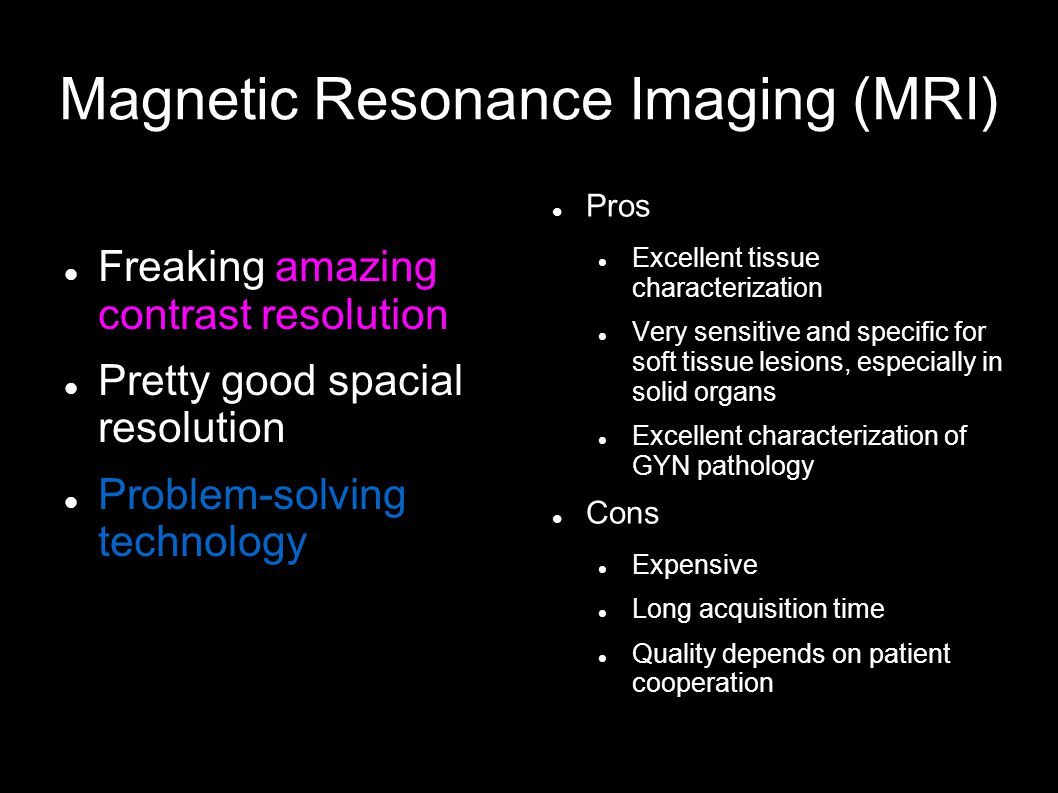 Magnetic Resonance Imaging (MRI) Freaking amazing contrast resolution Pretty good spacial resolution Problem-solving technology Pros Excellent tissue characterization Very sensitive and specific for soft tissue lesions, especially in solid organs Excellent characterization of GYN pathology Cons Expensive Long acquisition time Quality depends on patient cooperation