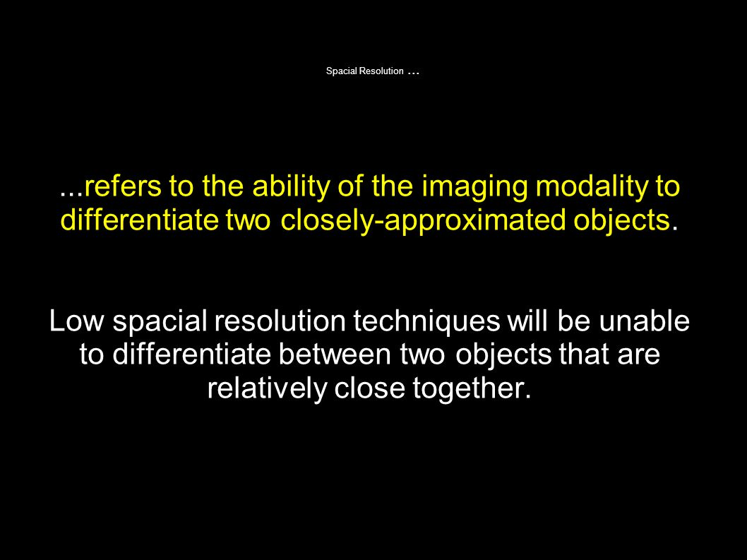 Spacial Resolution (The ability to see really small things) X-ray > CT > US > MRI ModalitySpacial resolution X-ray< 1 mm CT1-2 mm US2-3 mm MRI3-4 mm