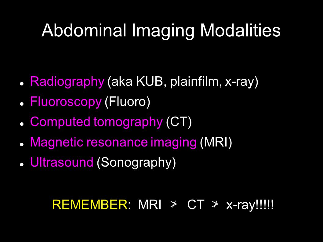 Abdominal Imaging Modalities Radiography (aka KUB, plainfilm, x-ray) Fluoroscopy (Fluoro) Computed tomography (CT) Magnetic resonance imaging (MRI) Ultrasound (Sonography) REMEMBER: MRI CT x-ray!!!!!