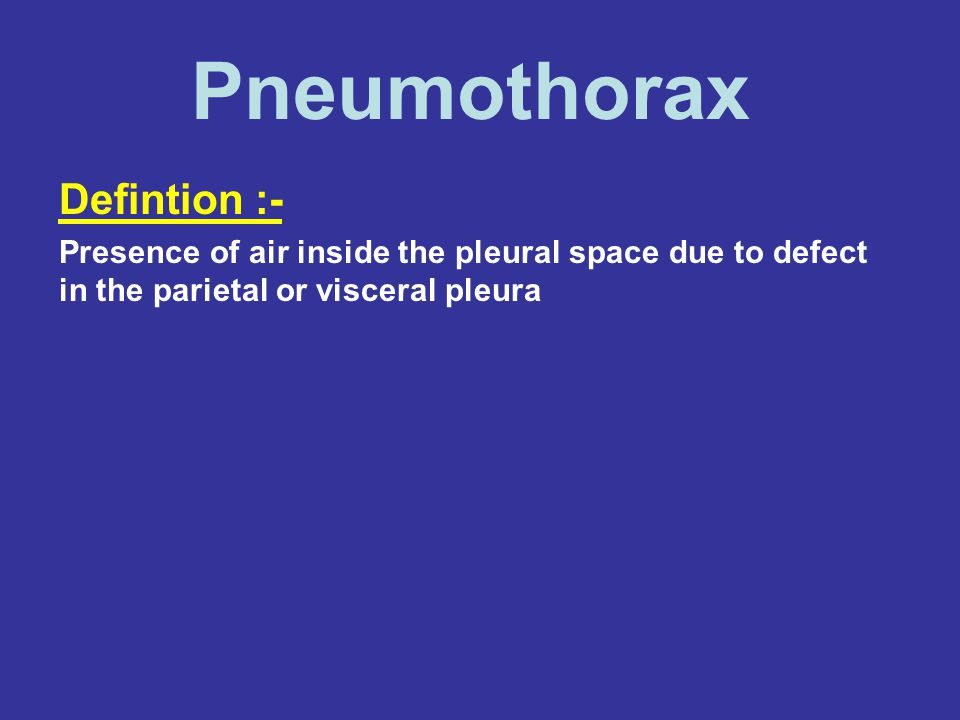 Defintion :- Presence of air inside the pleural space due to defect in the parietal or visceral pleura