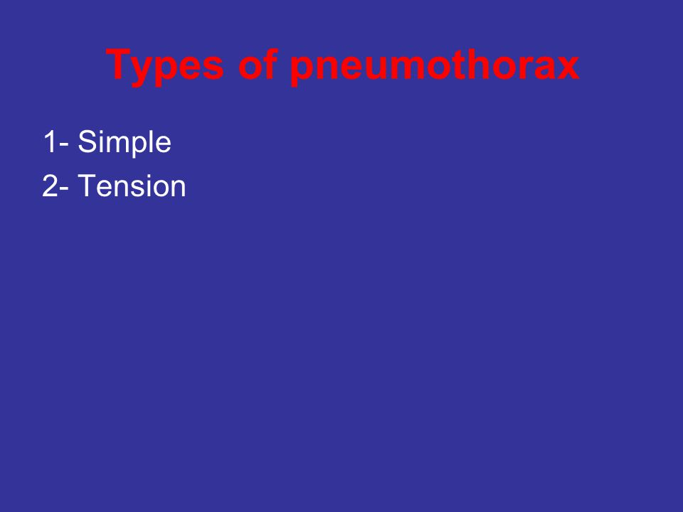 Types of pneumothorax 1- Simple 2- Tension