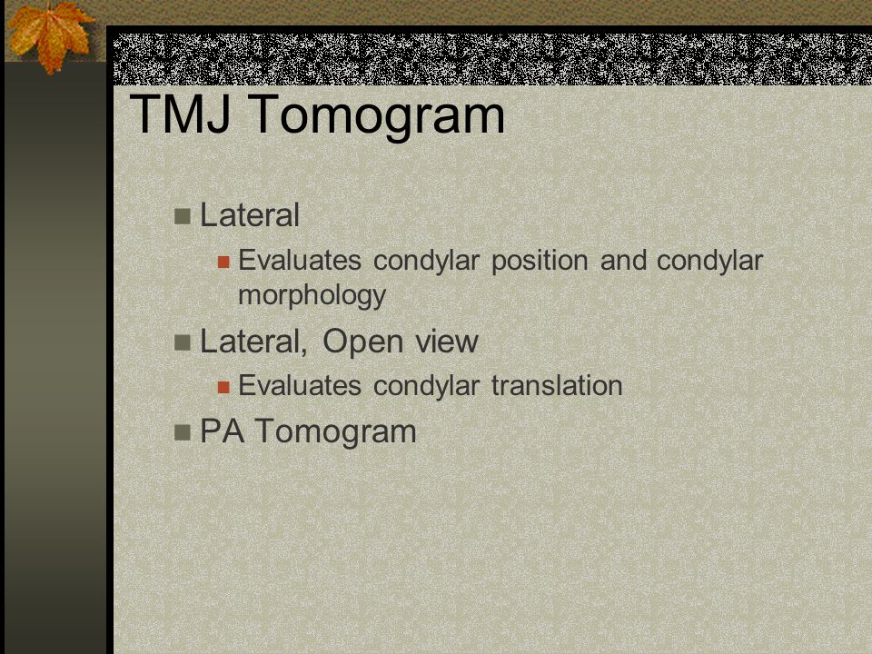 TMJ radiography PA Towne Taken in the open position Evaluates medial and lateral poles of condyle Patient must be able to open adequately for this film to be of any use