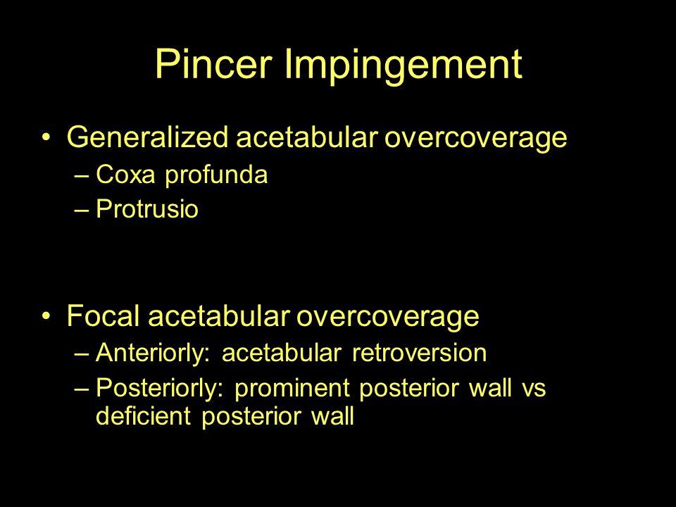 Pincer Impingement Generalized acetabular overcoverage –Coxa profunda –Protrusio Focal acetabular overcoverage –Anteriorly: acetabular retroversion –P