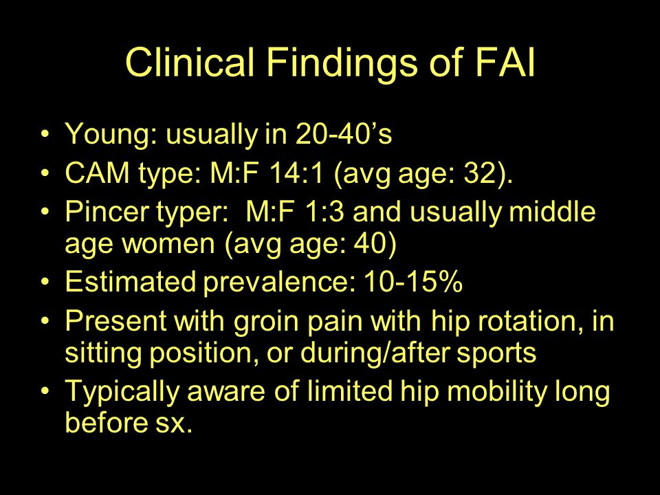 Clinical Findings of FAI Young: usually in 20-40's CAM type: M:F 14:1 (avg age: 32). Pincer typer: M:F 1:3 and usually middle age women (avg age: 40)