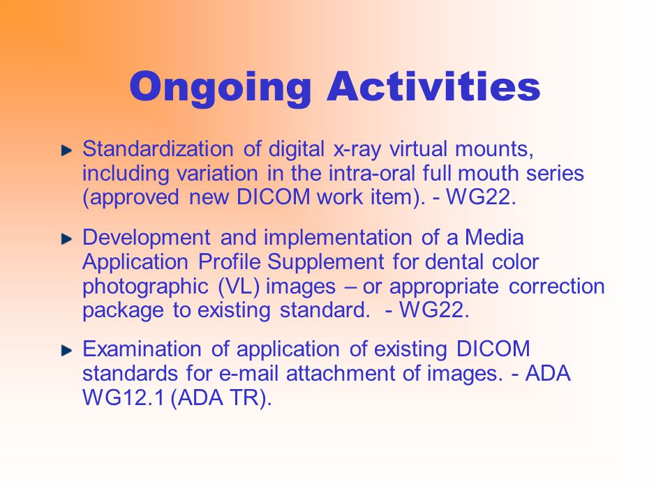 Ongoing Activities Standardization of digital x-ray virtual mounts, including variation in the intra-oral full mouth series (approved new DICOM work item).