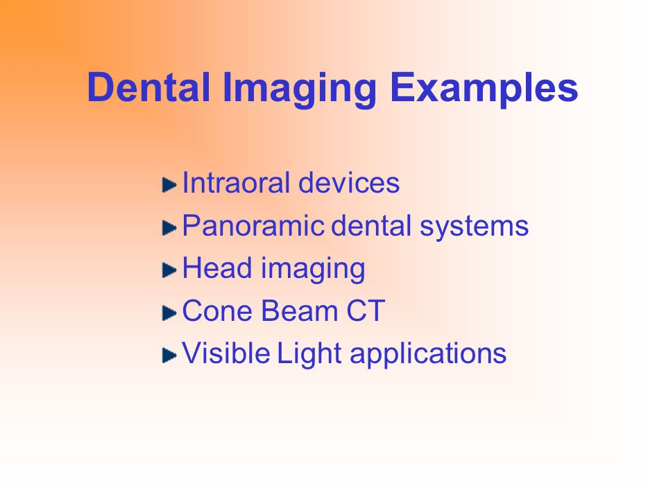 Dental Imaging Examples Intraoral devices Panoramic dental systems Head imaging Cone Beam CT Visible Light applications