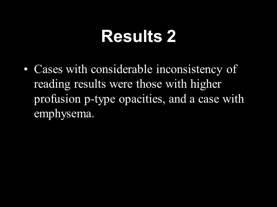 Results 2 Cases with considerable inconsistency of reading results were those with higher profusion p-type opacities, and a case with emphysema.