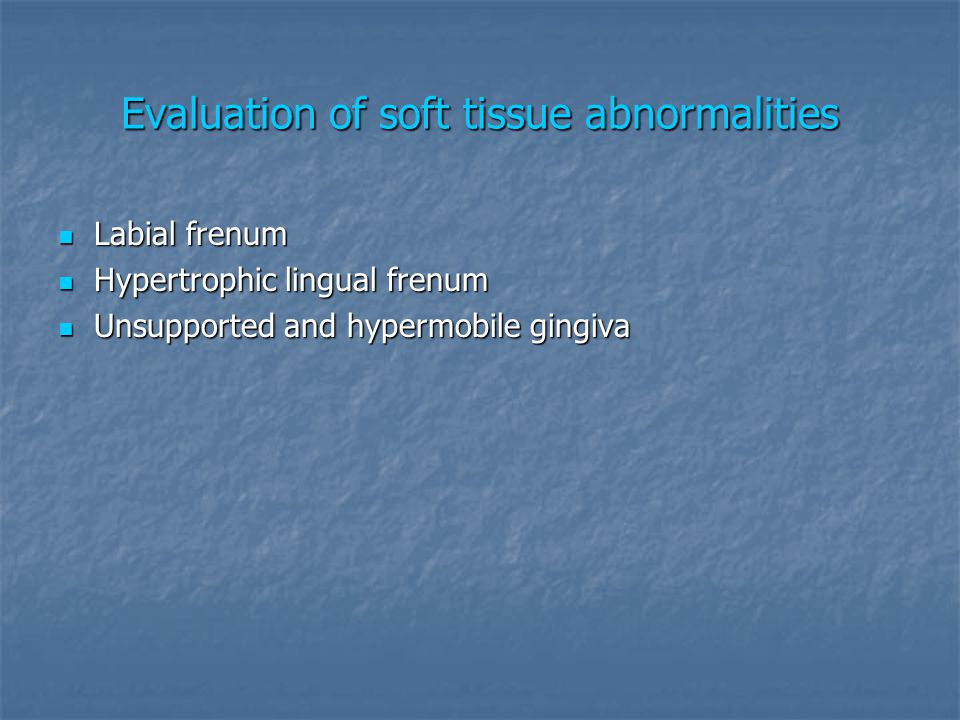 Evaluation of soft tissue abnormalities Labial frenum Labial frenum Hypertrophic lingual frenum Hypertrophic lingual frenum Unsupported and hypermobil