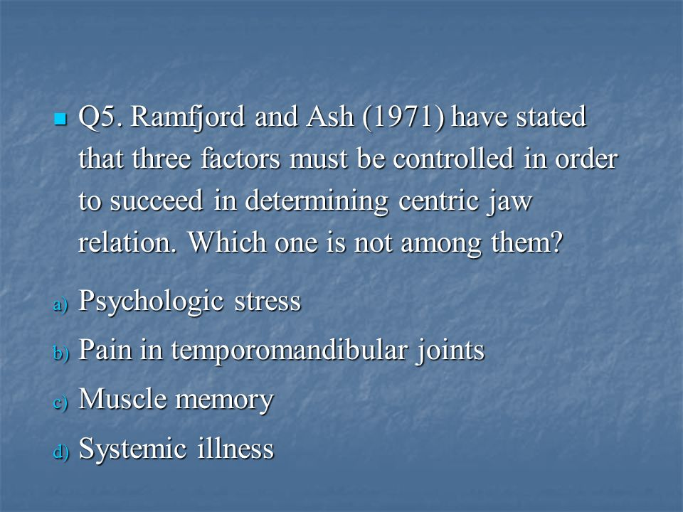 Q5. Ramfjord and Ash (1971) have stated that three factors must be controlled in order to succeed in determining centric jaw relation. Which one is no