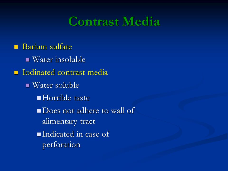 Contrast Media Barium sulfate Barium sulfate Water insoluble Water insoluble Iodinated contrast media Iodinated contrast media Water soluble Water soluble Horrible taste Horrible taste Does not adhere to wall of alimentary tract Does not adhere to wall of alimentary tract Indicated in case of perforation Indicated in case of perforation