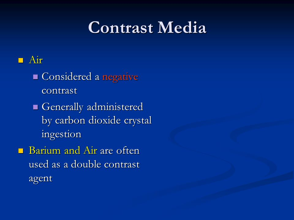 Contrast Media Air Air Considered a negative contrast Considered a negative contrast Generally administered by carbon dioxide crystal ingestion Generally administered by carbon dioxide crystal ingestion Barium and Air are often used as a double contrast agent Barium and Air are often used as a double contrast agent