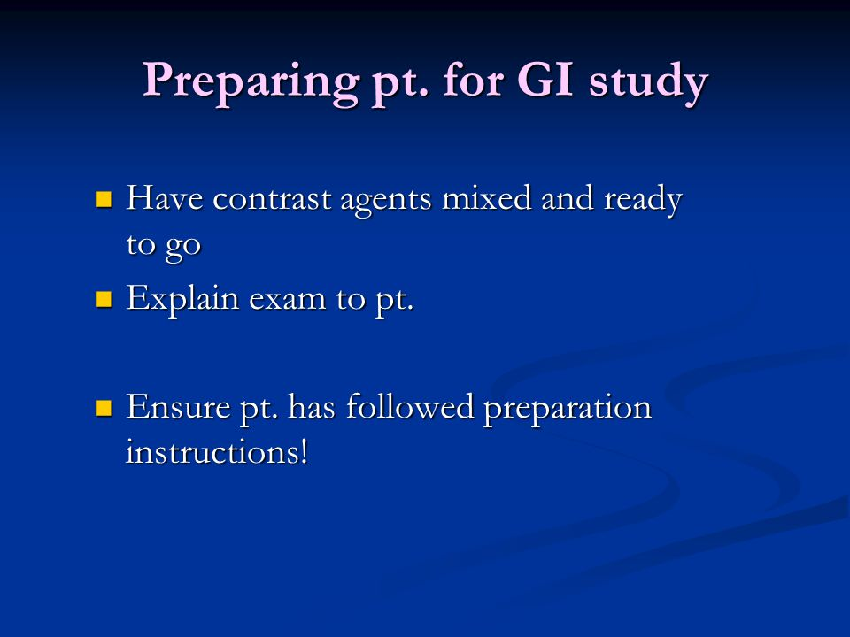 Preparing pt. for GI study Have contrast agents mixed and ready to go Have contrast agents mixed and ready to go Explain exam to pt. Explain exam to p