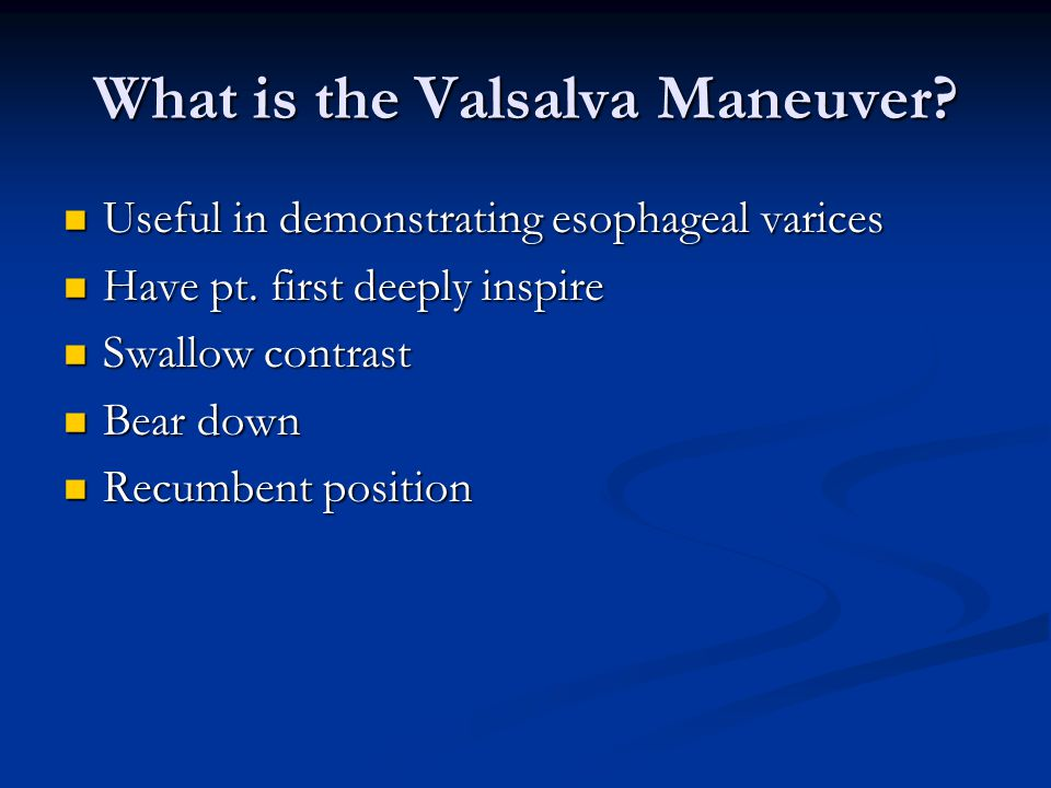 What is the Valsalva Maneuver? Useful in demonstrating esophageal varices Useful in demonstrating esophageal varices Have pt. first deeply inspire Hav