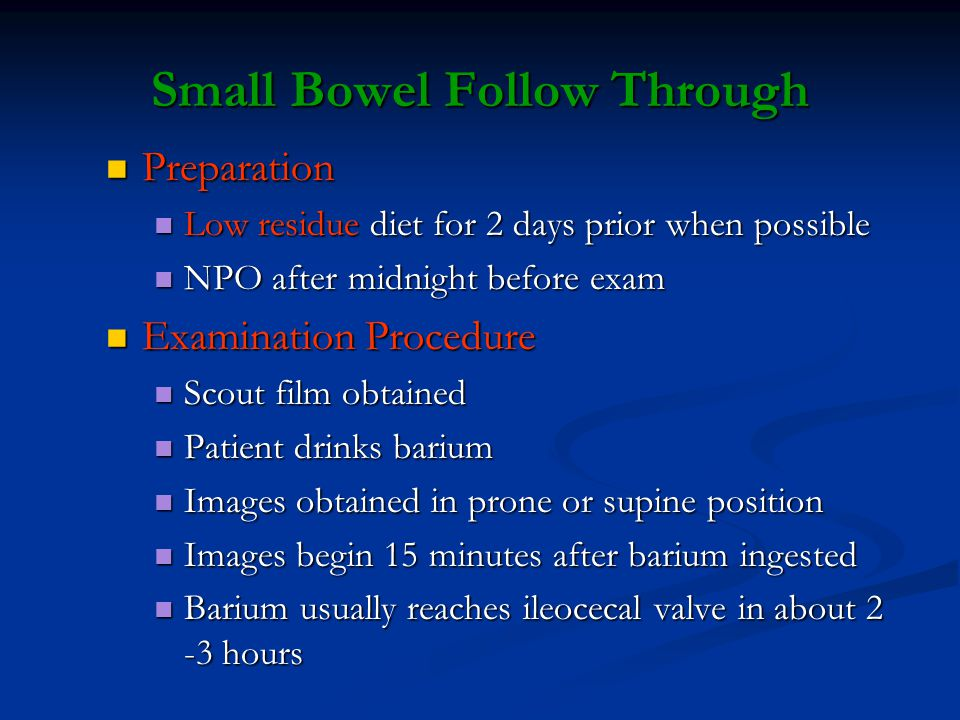 Small Bowel Follow Through Preparation Preparation Low residue diet for 2 days prior when possible Low residue diet for 2 days prior when possible NPO after midnight before exam NPO after midnight before exam Examination Procedure Examination Procedure Scout film obtained Scout film obtained Patient drinks barium Patient drinks barium Images obtained in prone or supine position Images obtained in prone or supine position Images begin 15 minutes after barium ingested Images begin 15 minutes after barium ingested Barium usually reaches ileocecal valve in about 2 -3 hours Barium usually reaches ileocecal valve in about 2 -3 hours