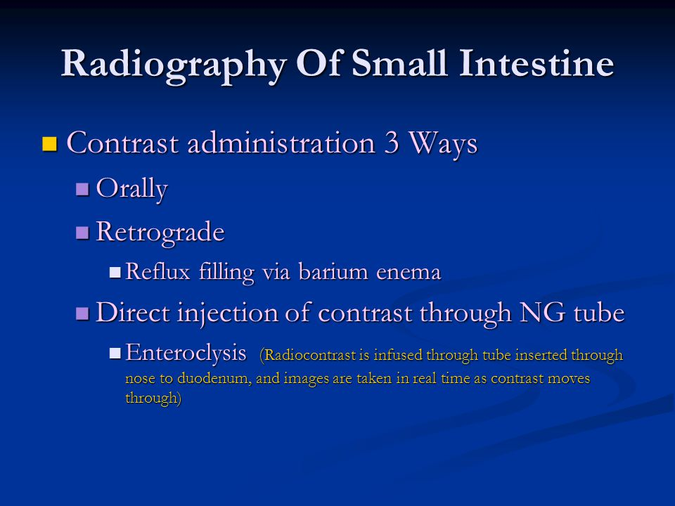 Radiography Of Small Intestine Contrast administration 3 Ways Contrast administration 3 Ways Orally Orally Retrograde Retrograde Reflux filling via barium enema Reflux filling via barium enema Direct injection of contrast through NG tube Direct injection of contrast through NG tube Enteroclysis ( Radiocontrast is infused through tube inserted through nose to duodenum, and images are taken in real time as contrast moves through) Enteroclysis ( Radiocontrast is infused through tube inserted through nose to duodenum, and images are taken in real time as contrast moves through)