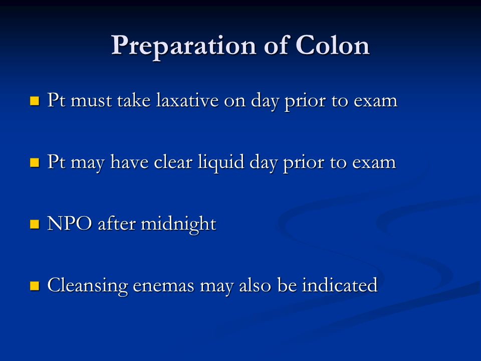 Preparation of Colon Pt must take laxative on day prior to exam Pt must take laxative on day prior to exam Pt may have clear liquid day prior to exam