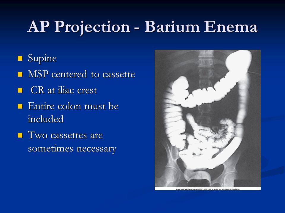 AP Projection - Barium Enema Supine Supine MSP centered to cassette MSP centered to cassette CR at iliac crest CR at iliac crest Entire colon must be