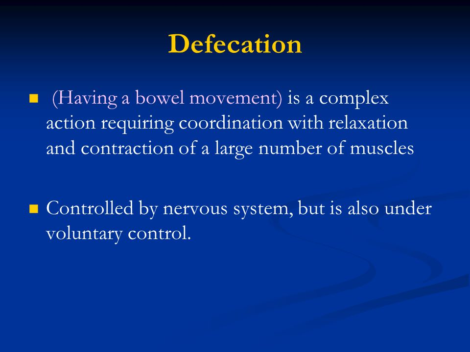 Defecation (Having a bowel movement) is a complex action requiring coordination with relaxation and contraction of a large number of muscles Controlle