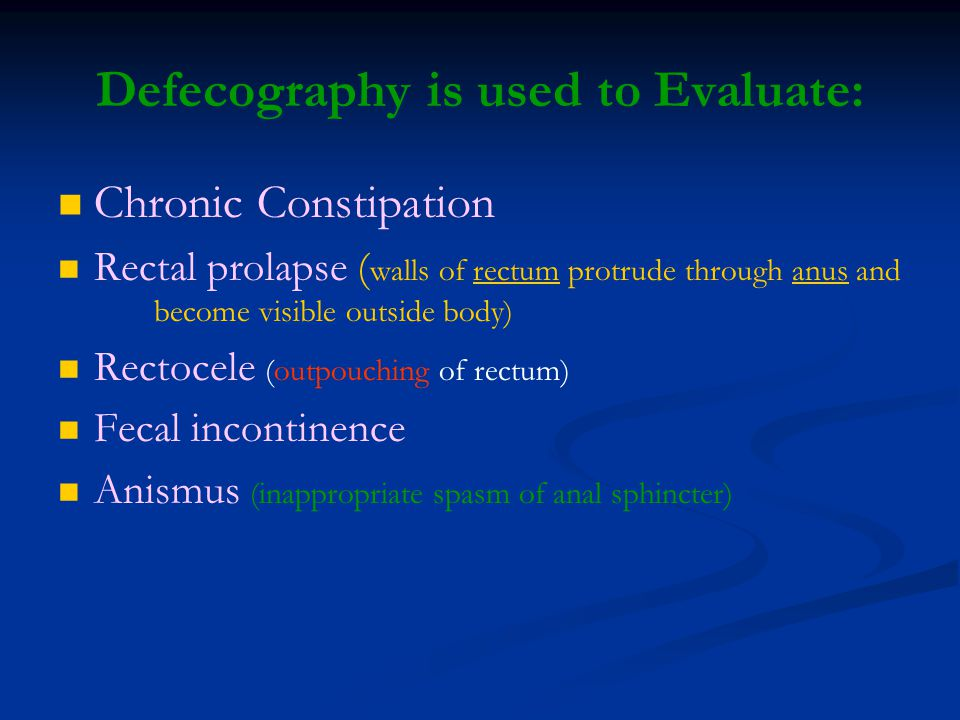 Defecography is used to Evaluate: Chronic Constipation Rectal prolapse ( walls of rectum protrude through anus and become visible outside body)rectuma