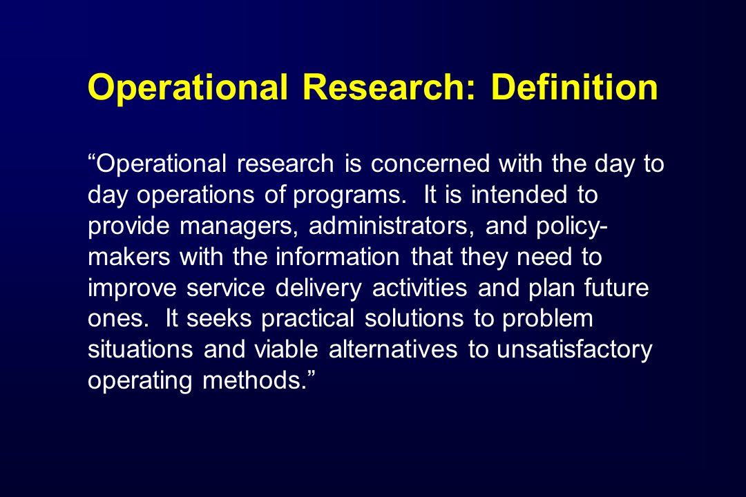 Operational Research: Definition Operational research is concerned with the day to day operations of programs.
