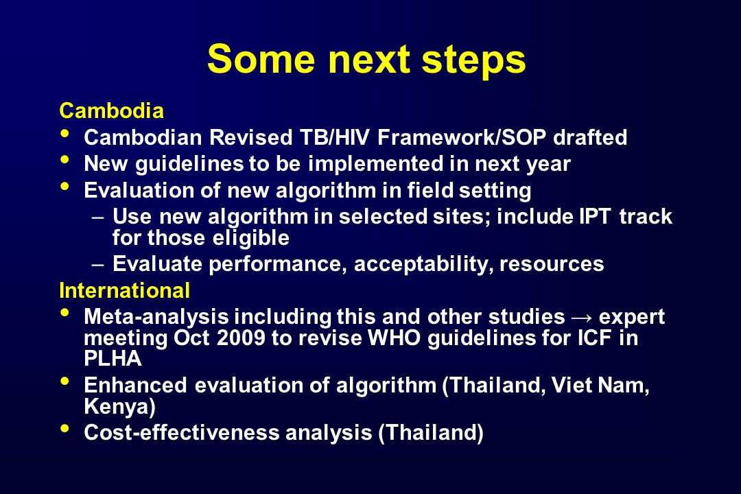 Some next steps Cambodia Cambodian Revised TB/HIV Framework/SOP drafted New guidelines to be implemented in next year Evaluation of new algorithm in field setting –Use new algorithm in selected sites; include IPT track for those eligible –Evaluate performance, acceptability, resources International Meta-analysis including this and other studies → expert meeting Oct 2009 to revise WHO guidelines for ICF in PLHA Enhanced evaluation of algorithm (Thailand, Viet Nam, Kenya) Cost-effectiveness analysis (Thailand)