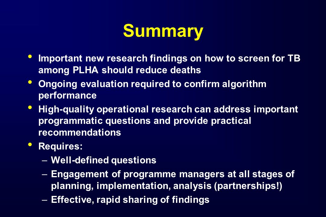 Summary Important new research findings on how to screen for TB among PLHA should reduce deaths Ongoing evaluation required to confirm algorithm performance High-quality operational research can address important programmatic questions and provide practical recommendations Requires: –Well-defined questions –Engagement of programme managers at all stages of planning, implementation, analysis (partnerships!) –Effective, rapid sharing of findings