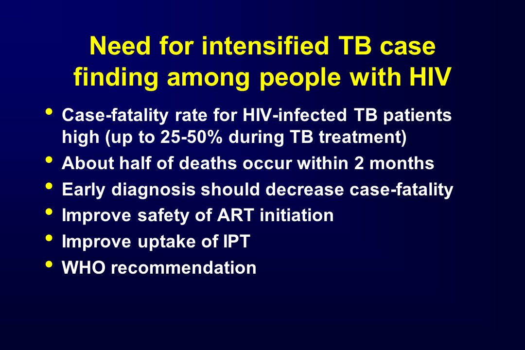 Need for intensified TB case finding among people with HIV Case-fatality rate for HIV-infected TB patients high (up to 25-50% during TB treatment) About half of deaths occur within 2 months Early diagnosis should decrease case-fatality Improve safety of ART initiation Improve uptake of IPT WHO recommendation