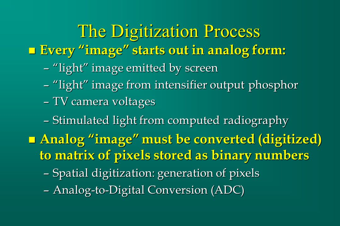 "The Digitization Process n Every ""image"" starts out in analog form: –""light"" image emitted by screen –""light"" image from intensifier output phosphor –"