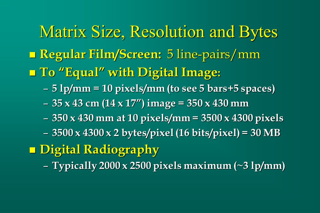 "Matrix Size, Resolution and Bytes n Regular Film/Screen: 5 line-pairs/mm n To ""Equal"" with Digital Image : – 5 lp/mm = 10 pixels/mm (to see 5 bars+5 s"