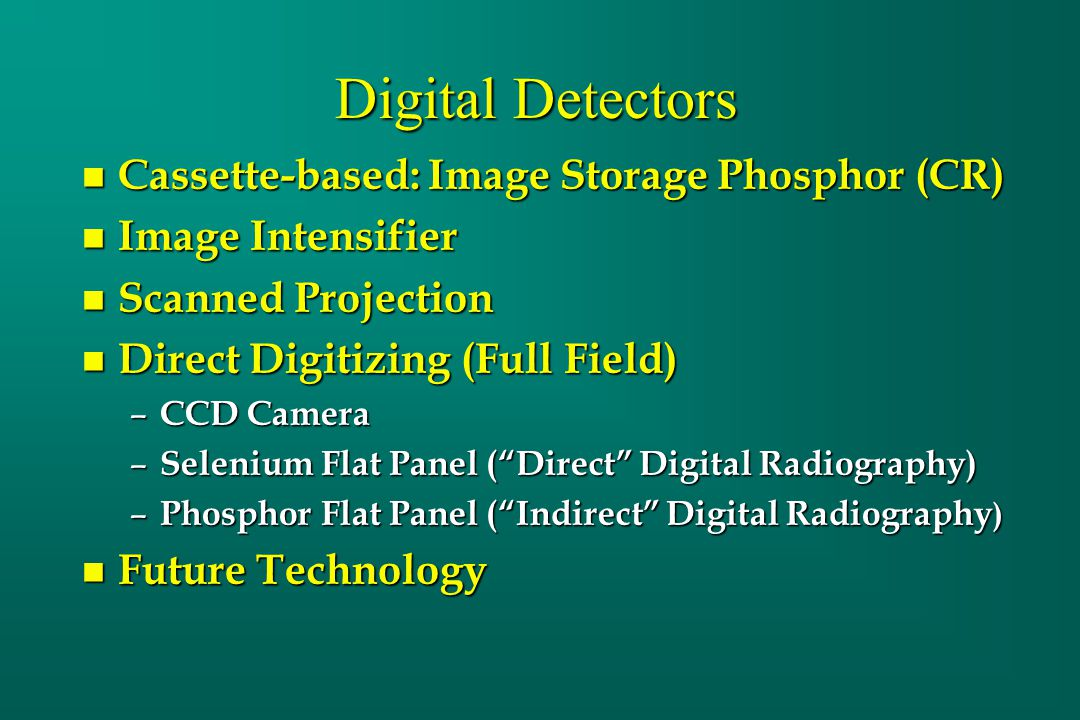 Digital Detectors n Cassette-based: Image Storage Phosphor (CR) n Image Intensifier n Scanned Projection n Direct Digitizing (Full Field) – CCD Camera