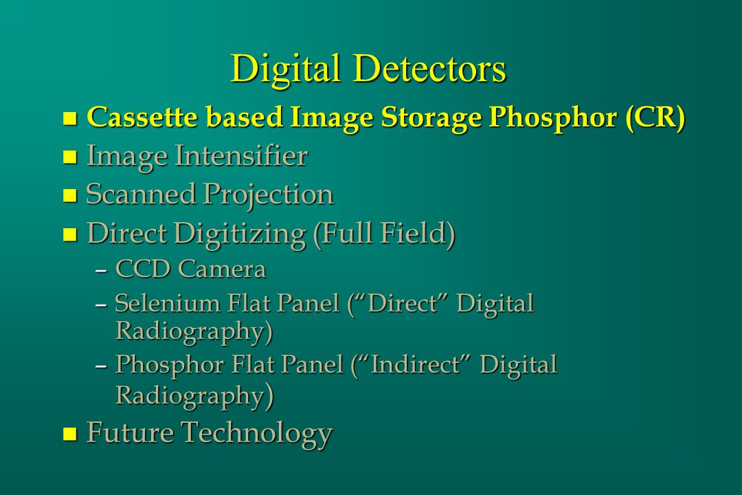 Digital Detectors n Cassette based Image Storage Phosphor (CR) n Image Intensifier n Scanned Projection n Direct Digitizing (Full Field) –CCD Camera –