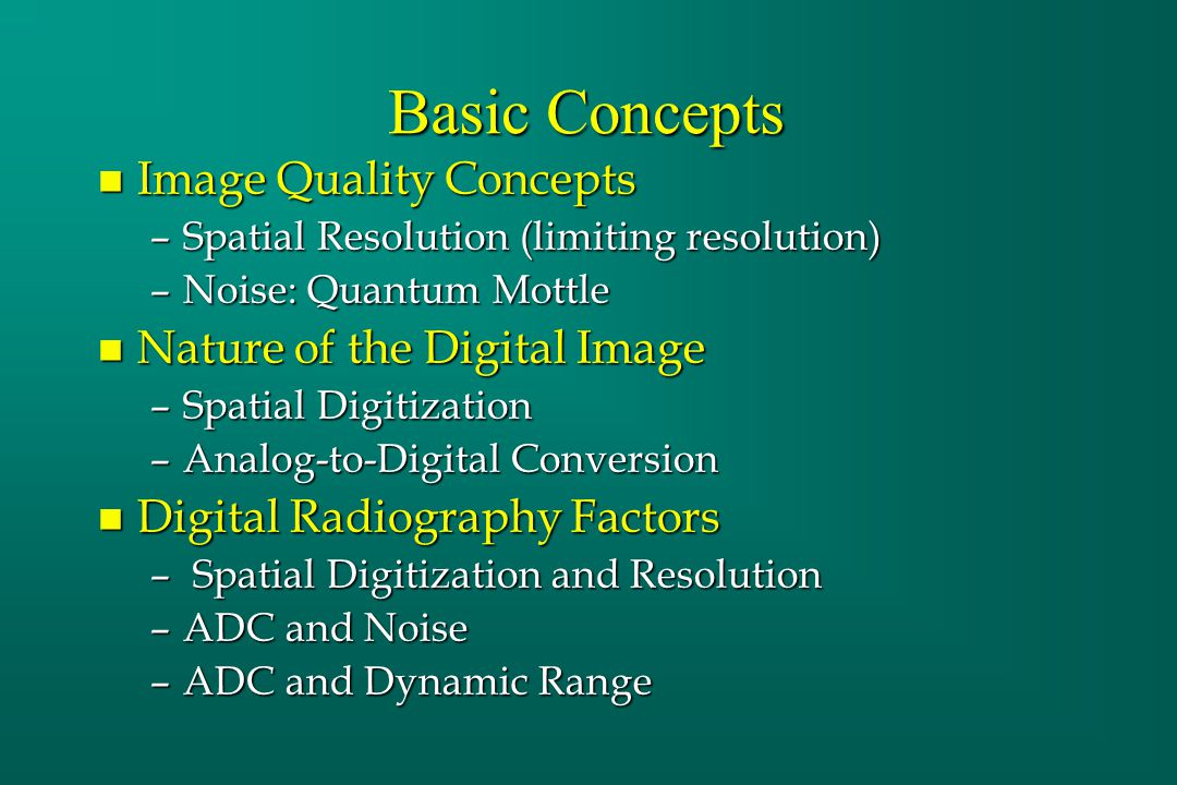 Basic Concepts n Image Quality Concepts –Spatial Resolution (limiting resolution) –Noise: Quantum Mottle n Nature of the Digital Image –Spatial Digiti