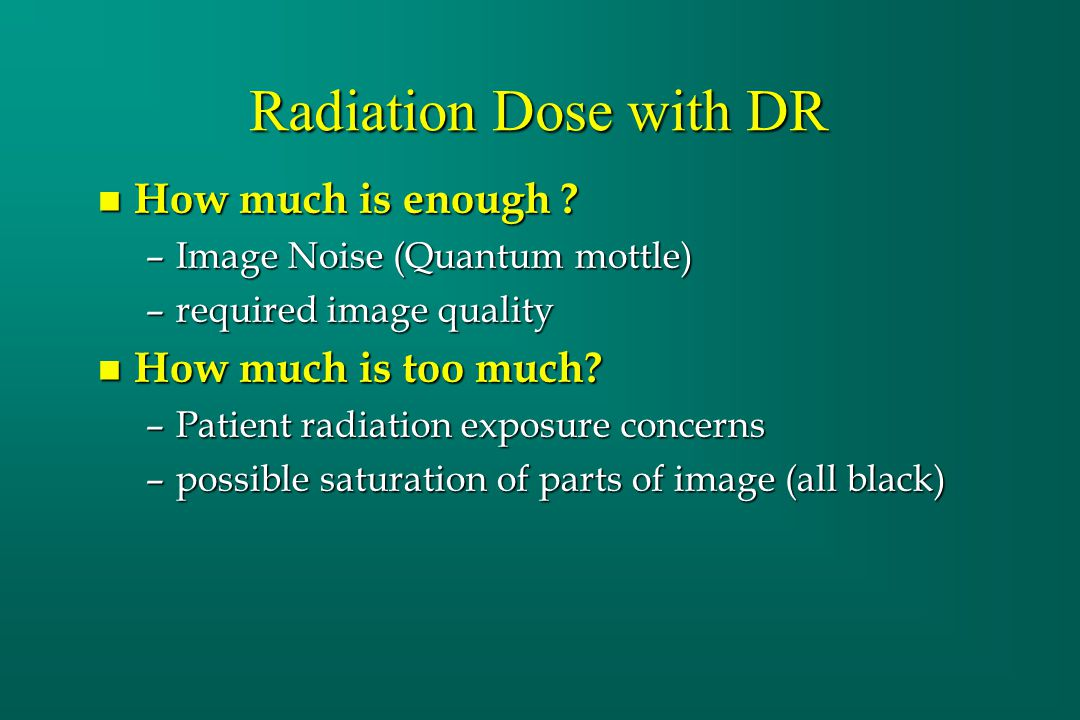 Radiation Dose with DR n How much is enough ? –Image Noise (Quantum mottle) –required image quality n How much is too much? –Patient radiation exposur