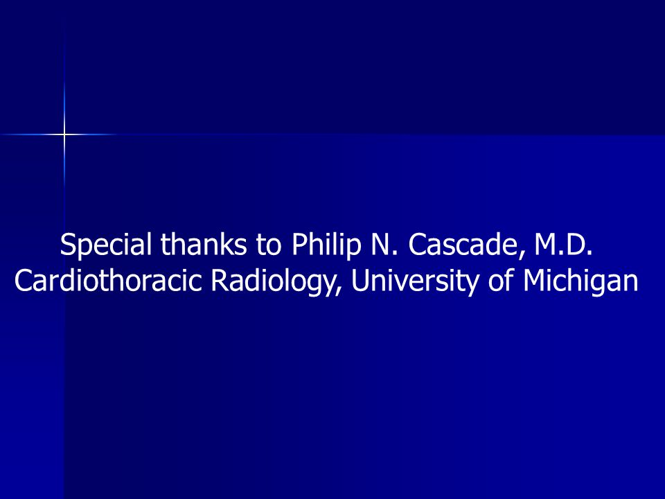Special thanks to Philip N. Cascade, M.D. Cardiothoracic Radiology, University of Michigan