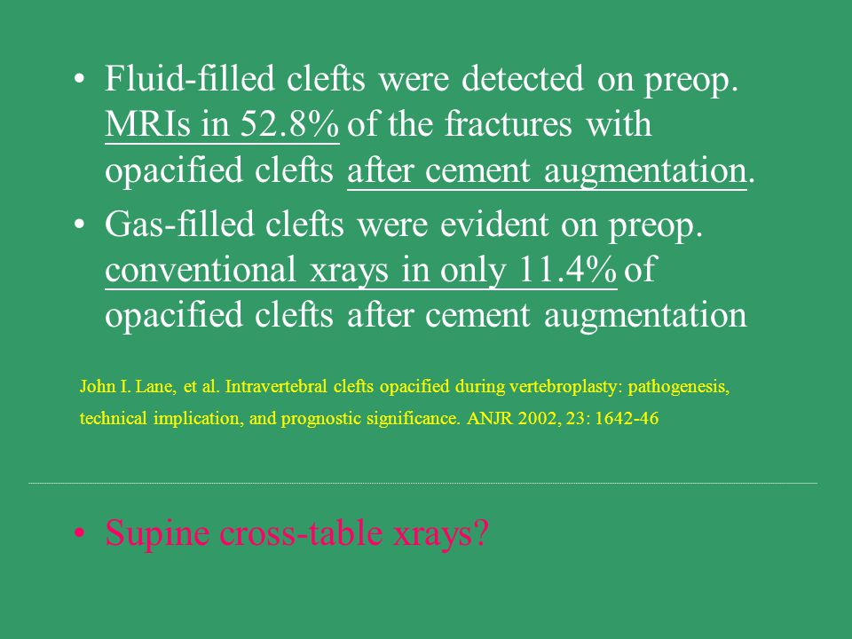 Fluid-filled clefts were detected on preop. MRIs in 52.8% of the fractures with opacified clefts after cement augmentation. Gas-filled clefts were evi