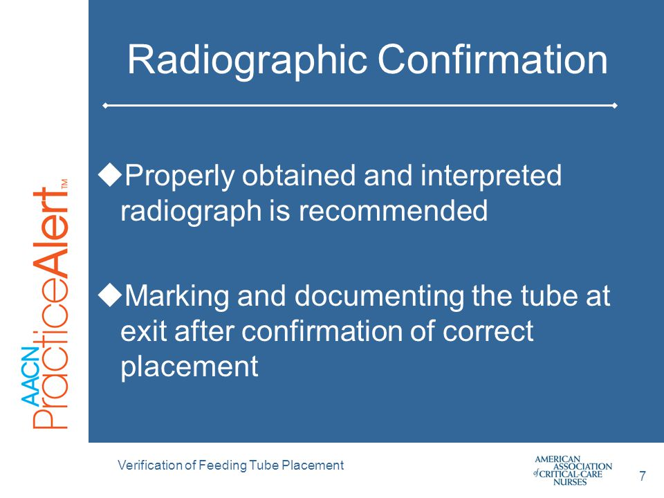 7 Radiographic Confirmation  Properly obtained and interpreted radiograph is recommended  Marking and documenting the tube at exit after confirmation of correct placement Verification of Feeding Tube Placement