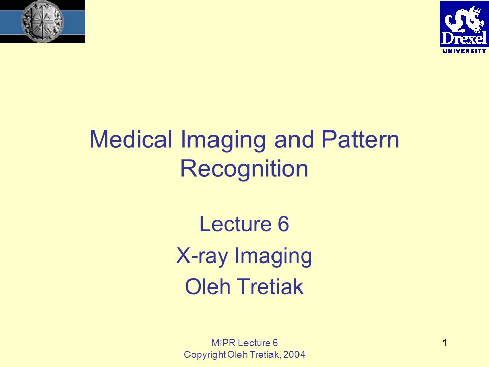 MIPR Lecture 6 Copyright Oleh Tretiak, 2004 1 Medical Imaging and Pattern Recognition Lecture 6 X-ray Imaging Oleh Tretiak