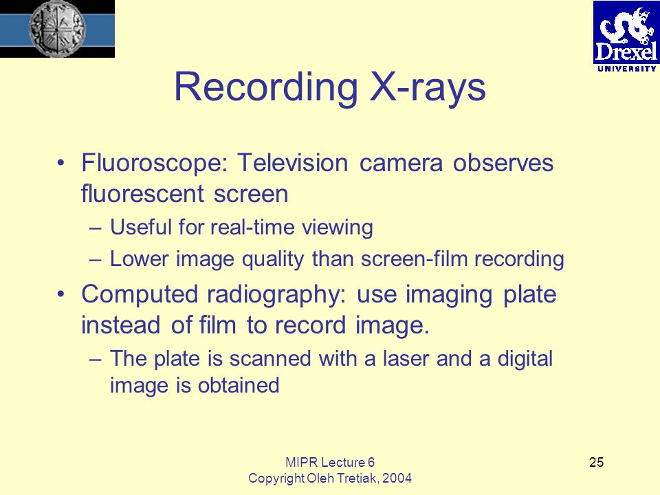 MIPR Lecture 6 Copyright Oleh Tretiak, 2004 25 Recording X-rays Fluoroscope: Television camera observes fluorescent screen –Useful for real-time viewing –Lower image quality than screen-film recording Computed radiography: use imaging plate instead of film to record image.