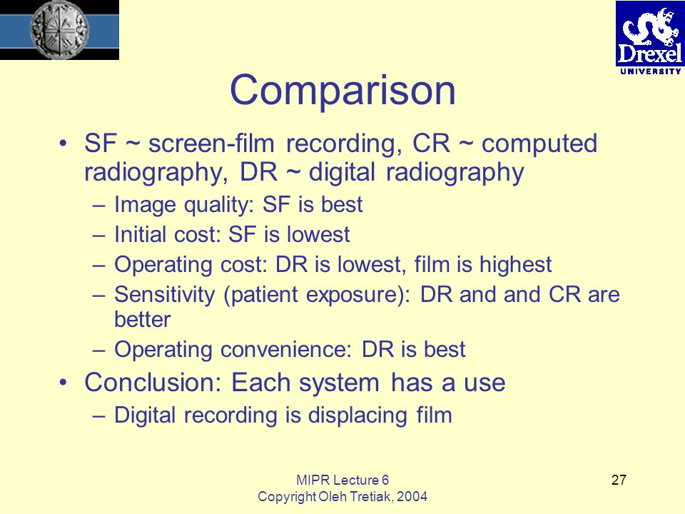 MIPR Lecture 6 Copyright Oleh Tretiak, 2004 27 Comparison SF ~ screen-film recording, CR ~ computed radiography, DR ~ digital radiography –Image quality: SF is best –Initial cost: SF is lowest –Operating cost: DR is lowest, film is highest –Sensitivity (patient exposure): DR and and CR are better –Operating convenience: DR is best Conclusion: Each system has a use –Digital recording is displacing film