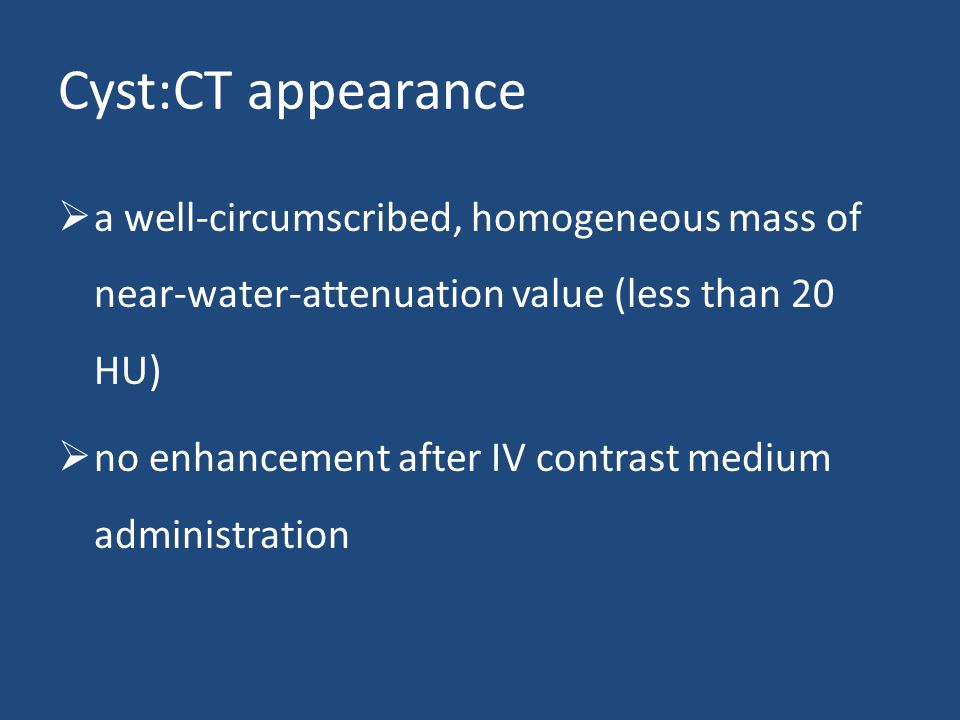 Cyst:CT appearance  a well-circumscribed, homogeneous mass of near-water-attenuation value (less than 20 HU)  no enhancement after IV contrast medium administration