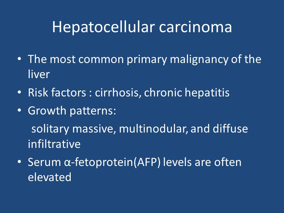 Hepatocellular carcinoma The most common primary malignancy of the liver Risk factors : cirrhosis, chronic hepatitis Growth patterns: solitary massive