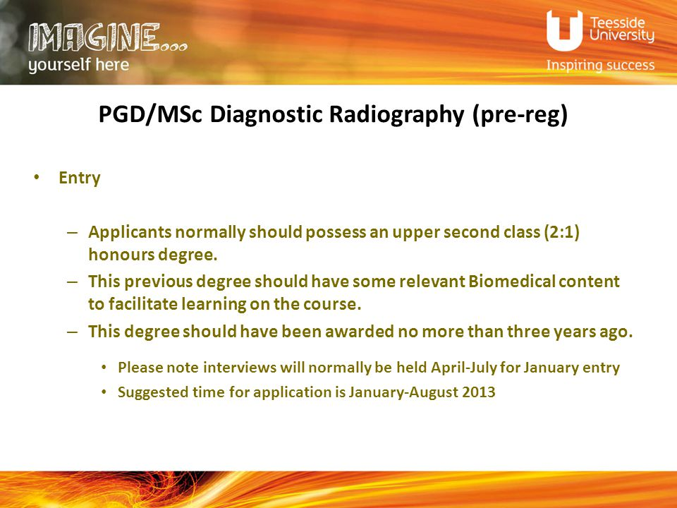 PGD/MSc Diagnostic Radiography (pre-reg) Entry – Applicants normally should possess an upper second class (2:1) honours degree.