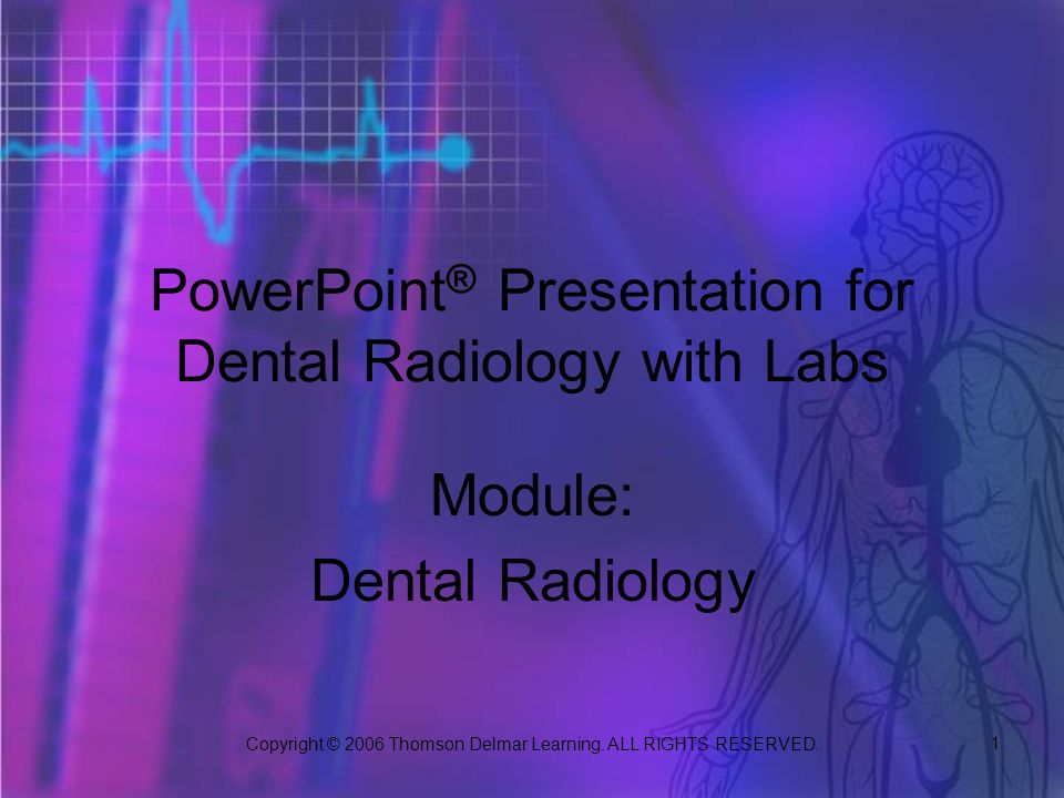 Copyright © 2006 Thomson Delmar Learning. ALL RIGHTS RESERVED. 1 PowerPoint ® Presentation for Dental Radiology with Labs Module: Dental Radiology