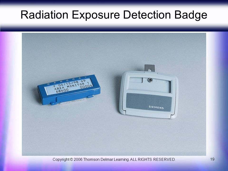 Copyright © 2006 Thomson Delmar Learning. ALL RIGHTS RESERVED. 19 Radiation Exposure Detection Badge