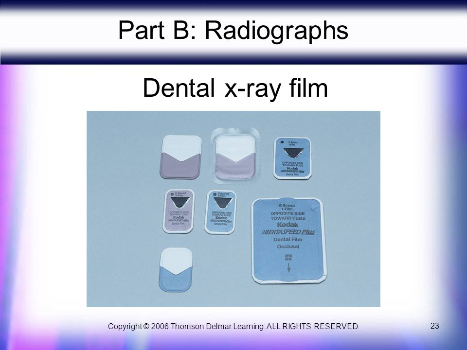 Copyright © 2006 Thomson Delmar Learning. ALL RIGHTS RESERVED. 23 Part B: Radiographs Dental x-ray film