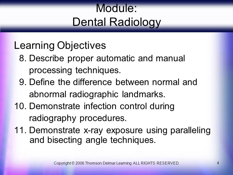 Copyright © 2006 Thomson Delmar Learning. ALL RIGHTS RESERVED. 4 Module: Dental Radiology Learning Objectives 8. Describe proper automatic and manual