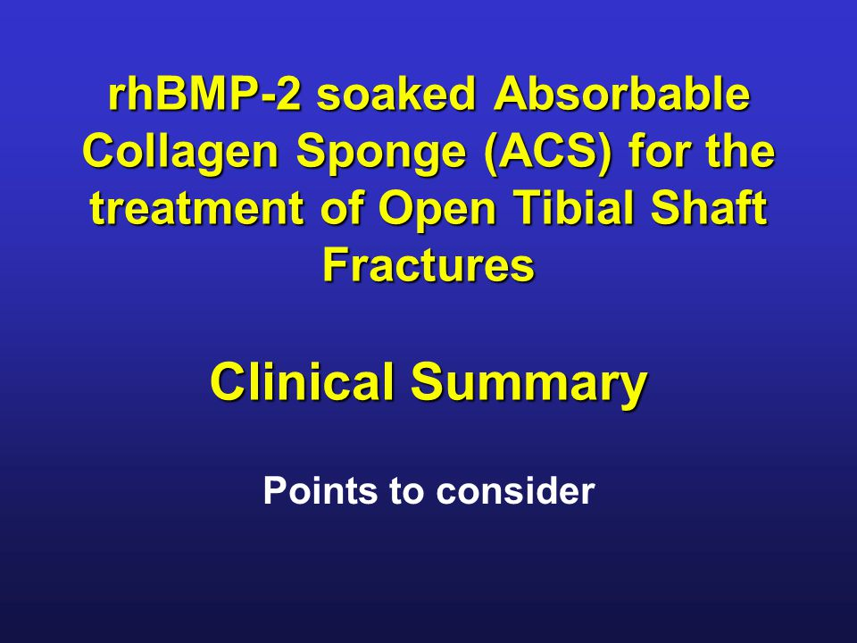 rhBMP-2 soaked Absorbable Collagen Sponge (ACS) for the treatment of Open Tibial Shaft Fractures Clinical Summary Points to consider