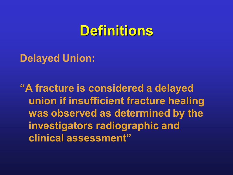 Definitions Delayed Union: A fracture is considered a delayed union if insufficient fracture healing was observed as determined by the investigators radiographic and clinical assessment
